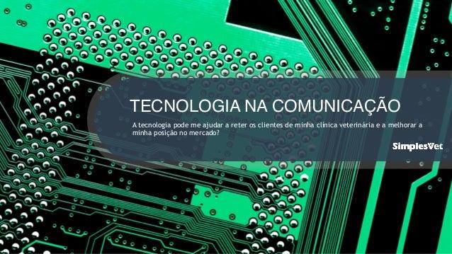 TECNOLOGIA NA COMUNICAÇÃO A tecnologia pode me ajudar a reter os clientes de minha clínica veterinária e a melhorar a minh...