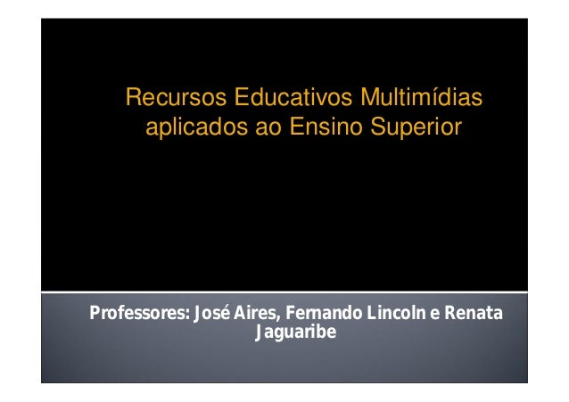 Professores: José Aires, Fernando Lincoln e Renata Jaguaribe Recursos Educativos Multimídias aplicados ao Ensino Superior