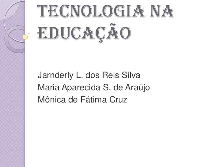 TECNOLOGIA naeducaçãoJarnderly L. dos Reis SilvaMaria Aparecida S. de AraújoMônica de Fátima Cruz