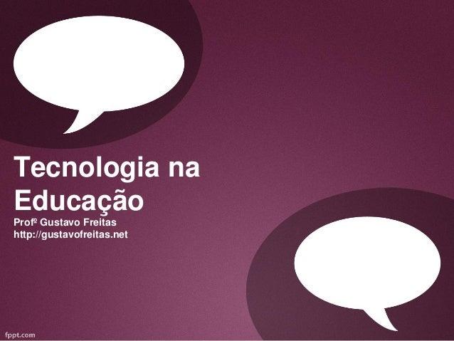Tecnologia naEducaçãoProfº Gustavo Freitashttp://gustavofreitas.net