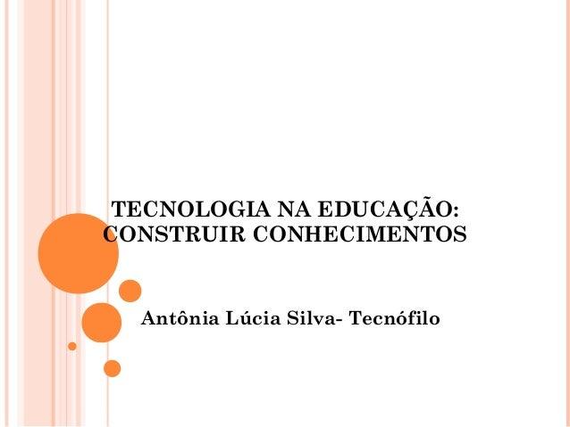 TECNOLOGIA NA EDUCAÇÃO: CONSTRUIR CONHECIMENTOS Antônia Lúcia Silva- Tecnófilo