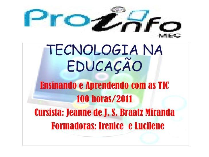 TECNOLOGIA NA EDUCAÇÃO Ensinando e Aprendendo com as TIC 100 horas/2011 Cursista: Jeanne de J. S. Braatz Miranda Formadora...