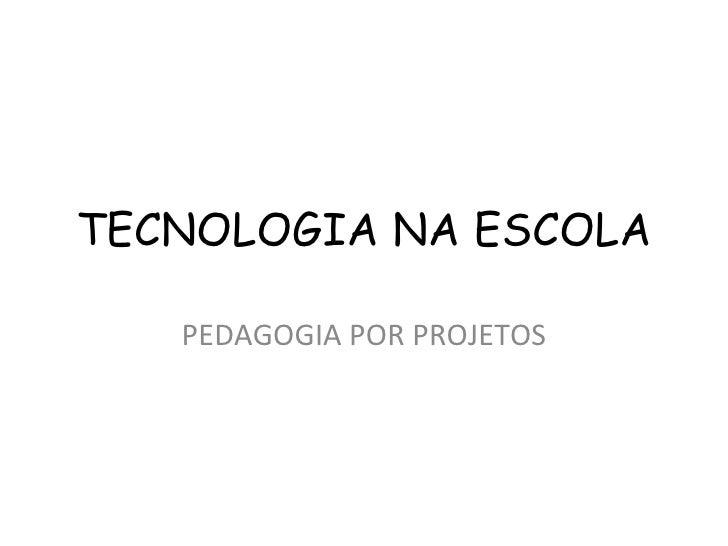TECNOLOGIA NA ESCOLA PEDAGOGIA POR PROJETOS