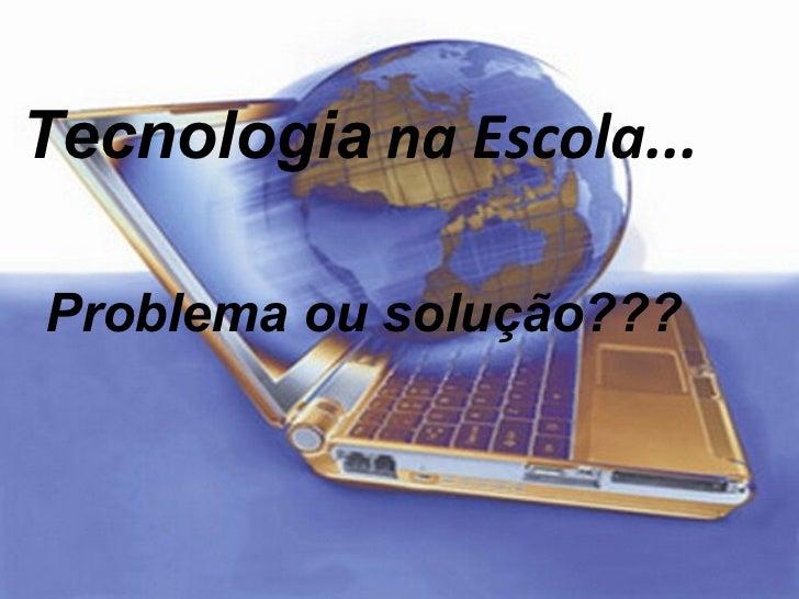 Tecnologia  na Escola... Problema ou solução???