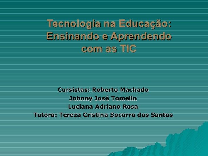 Tecnologia na Educação: Ensinando e Aprendendo com as TIC Cursistas: Roberto Machado Johnny José Tomelin Luciana Adriano R...