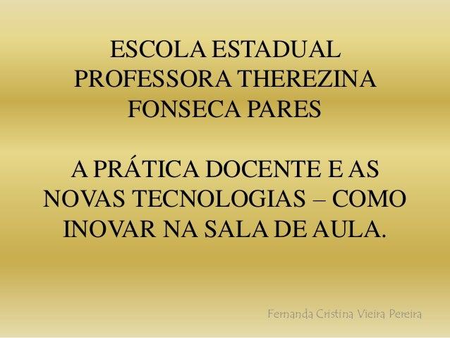 ESCOLA ESTADUAL PROFESSORA THEREZINA FONSECA PARES A PRÁTICA DOCENTE E AS NOVAS TECNOLOGIAS – COMO INOVAR NA SALA DE AULA....