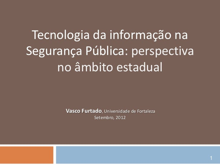 Tecnologia da informação naSegurança Pública: perspectiva     no âmbito estadual       Vasco Furtado, Universidade de Fort...