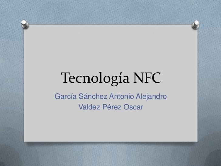 Tecnología NFCGarcía Sánchez Antonio Alejandro       Valdez Pérez Oscar