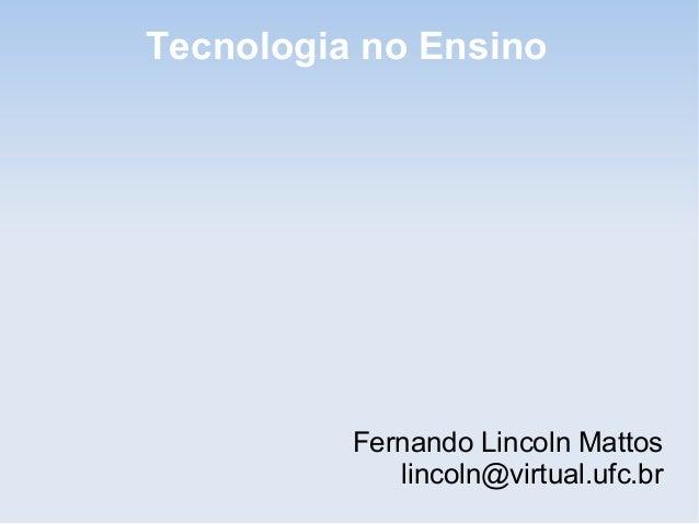 Fernando Lincoln Mattos lincoln@virtual.ufc.br Tecnologia no Ensino