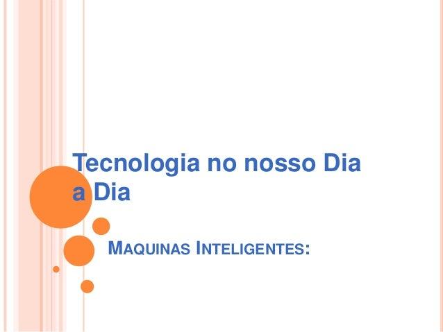 MAQUINAS INTELIGENTES:Tecnologia no nosso Diaa Dia