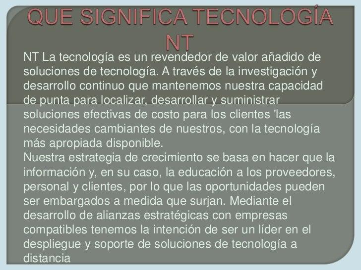 QUE SIGNIFICA TECNOLOGÍA NT<br />NT La tecnología es un revendedor de valor añadido de soluciones de tecnología. A través ...