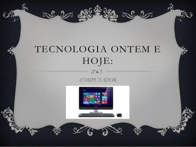TECNOLOGIA ONTEM E HOJE: COMPUTADOR