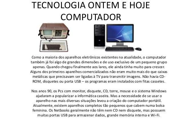 TECNOLOGIA ONTEM E HOJE COMPUTADOR Como a maioria dos aparelhos eletrônicos existentes na atualidade, o computador também ...
