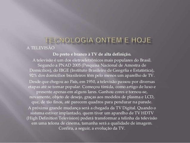 A TELEVISÃO Do preto e branco à TV de alta definição. A televisão é um dos eletroeletrônicos mais populares do Brasil. Seg...