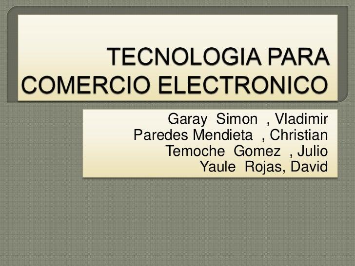TECNOLOGIA PARA COMERCIO ELECTRONICO <br />Garay  Simon  , Vladimir<br />Paredes Mendieta  , Christian<br />TemocheGomez  ...