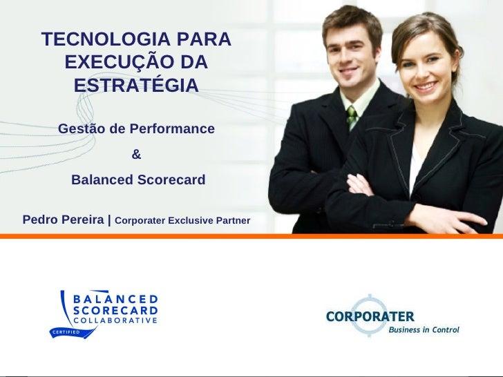 Gestão de Performance & Balanced Scorecard TECNOLOGIA PARA EXECUÇÃO DA ESTRATÉGIA Pedro Pereira |  Corporater Exclusive Pa...