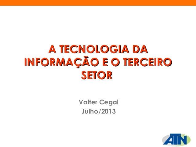 A TECNOLOGIA DAA TECNOLOGIA DA INFORMAÇÃO E O TERCEIROINFORMAÇÃO E O TERCEIRO SETORSETOR Valter Cegal Julho/2013
