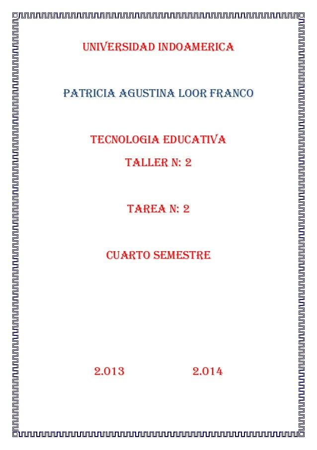 UNIVERSIDAD INDOAMERICAPATRICIA AGUSTINA LOOR FRANCOTECNOLOGIA EDUCATIVATALLER n: 2TAREA N: 2CUARTO SEMESTRE2.013 2.014