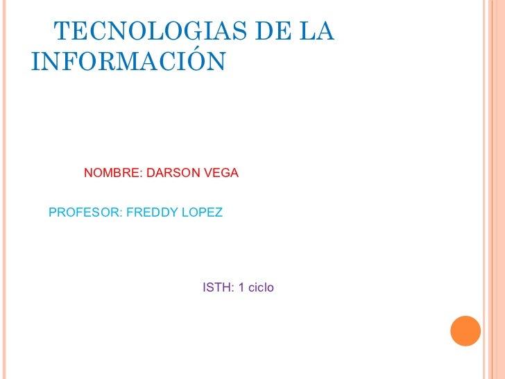 TECNOLOGIAS DE LA INFORMACIÓN NOMBRE: DARSON VEGA PROFESOR: FREDDY LOPEZ ISTH: 1 ciclo