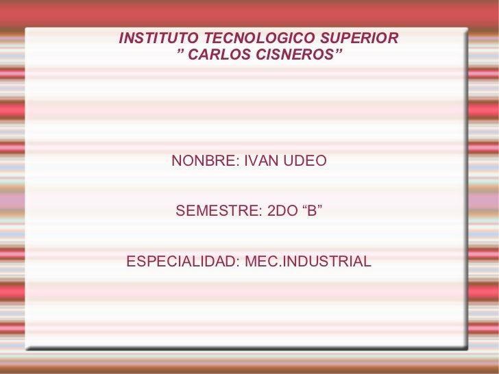 """INSTITUTO TECNOLOGICO SUPERIOR """" CARLOS CISNEROS"""" NONBRE: IVAN UDEO SEMESTRE: 2DO """"B"""" ESPECIALIDAD: MEC.INDUSTRIAL"""