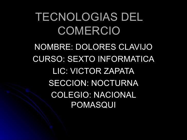 TECNOLOGIAS DEL COMERCIO NOMBRE: DOLORES CLAVIJO CURSO: SEXTO INFORMATICA LIC: VICTOR ZAPATA SECCION: NOCTURNA COLEGIO: NA...