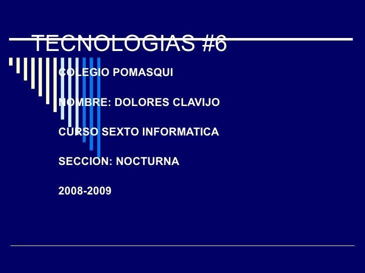 TECNOLOGIAS #6 COLEGIO POMASQUI NOMBRE: DOLORES CLAVIJO CURSO SEXTO INFORMATICA SECCION: NOCTURNA 2008-2009