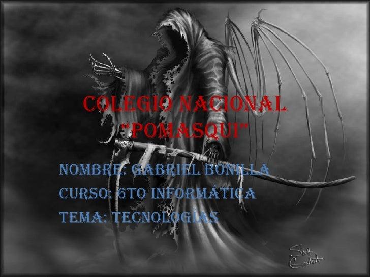 """Colegio Nacional """"Pomasqui"""" Nombre: Gabriel Bonilla Curso: 6to Informática Tema: tecnologías"""