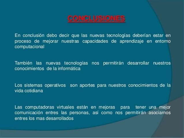 CONCLUSIONESEn conclusión debo decir que las nuevas tecnologías deberían estar enproceso de mejorar nuestras capacidades d...