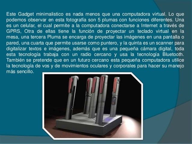 Este Gadget minimalistico es nada menos que una computadora virtual. Lo quepodemos observar en esta fotografía son 5 pluma...