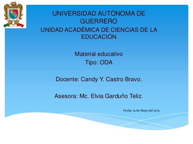 UNIVERSIDAD AUTÓNOMA DE GUERRERO UNIDAD ACADÉMICA DE CIENCIAS DE LA EDUCACIÓN Material educativo Tipo: ODA Docente: Candy ...