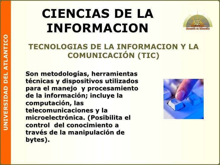 CIENCIAS DE LA INFORMACION <ul><li>TECNOLOGIAS DE LA INFORMACION Y LA COMUNICACIÓN (TIC) </li></ul>Son metodologías, herra...