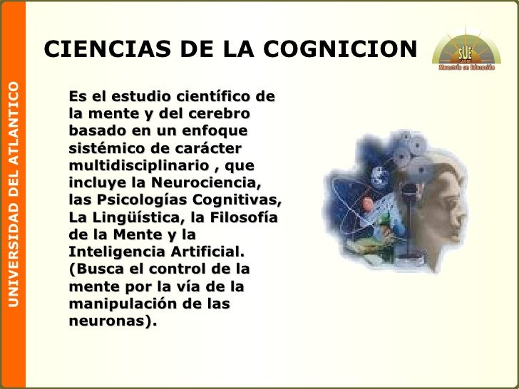 CIENCIAS DE LA COGNICION <ul><li>Es el estudio científico de la mente y del cerebro basado en un enfoque sistémico de cará...