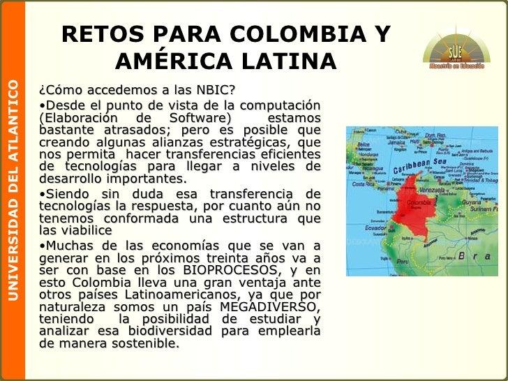 RETOS PARA COLOMBIA Y AMÉRICA LATINA <ul><li>¿Cómo accedemos a las NBIC? </li></ul><ul><li>Desde el punto de vista de la c...