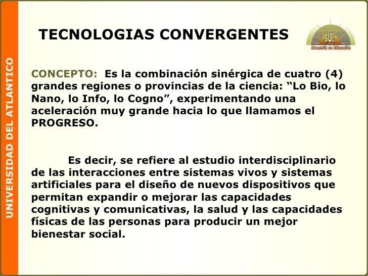 TECNOLOGIAS CONVERGENTES CONCEPTO:   Es la combinación sinérgica de cuatro (4) grandes regiones o provincias de la ciencia...