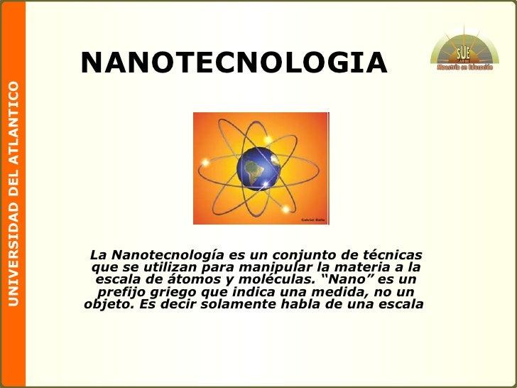 NANOTECNOLOGIA La Nanotecnología es un conjunto de técnicas que se utilizan para manipular la materia a la escala de átomo...