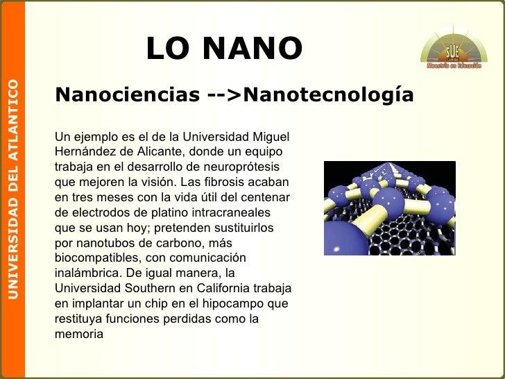 LO NANO <ul><li>Nanociencias -- > Nanotecnología </li></ul>Un ejemplo es el de la Universidad Miguel Hernández de Alicante...