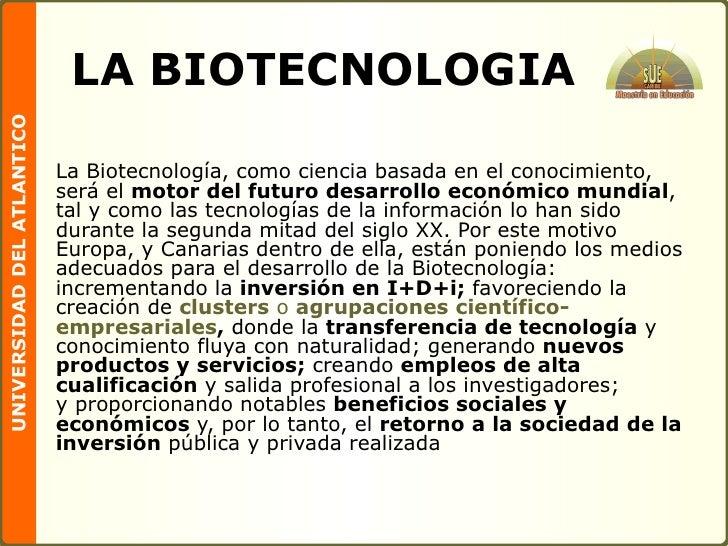 LA BIOTECNOLOGIA <ul><li>La Biotecnología, como ciencia basada en el conocimiento, será el  motor del futuro desarrollo ec...