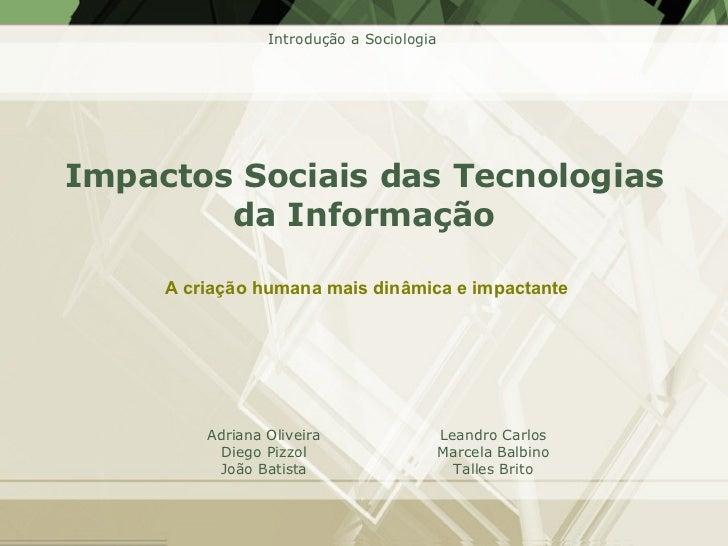 Impactos Sociais das Tecnologias da Informação A criação humana mais dinâmica e impactante Adriana Oliveira Diego Pizzol J...