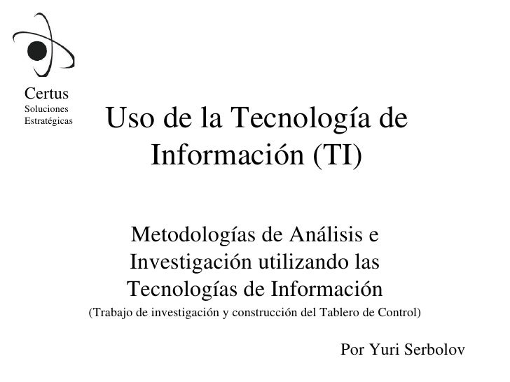 Uso de la Tecnología de Información (TI) Metodologías de Análisis e Investigación utilizando las Tecnologías de Informació...