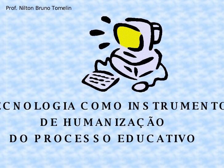 A TECNOLOGIA COMO INSTRUMENTO  DE HUMANIZAÇÃO DO PROCESSO EDUCATIVO Prof. Nilton Bruno Tomelin