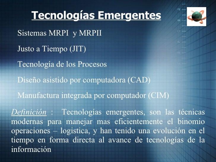 Tecnologías Emergentes    Sistemas MRPI  y MRPII    Justo a Tiempo (JIT)    Tecnología de los Procesos    Diseño asist...