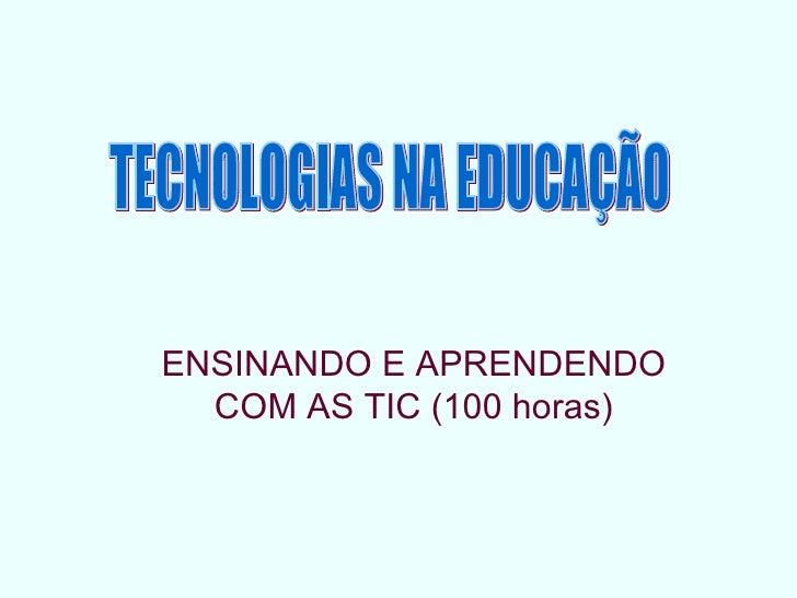 ENSINANDO E APRENDENDO COM AS TIC (100 horas) TECNOLOGIAS NA EDUCAÇÃO