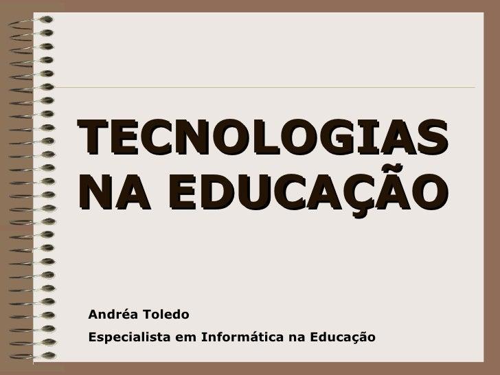 TECNOLOGIAS NA EDUCAÇÃO Andréa Toledo Especialista em Informática na Educação