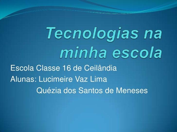 Tecnologias na minha escola<br />Escola Classe 16 de Ceilândia<br />Alunas: Lucimeire Vaz Lima<br />Quézia dos Santos de M...