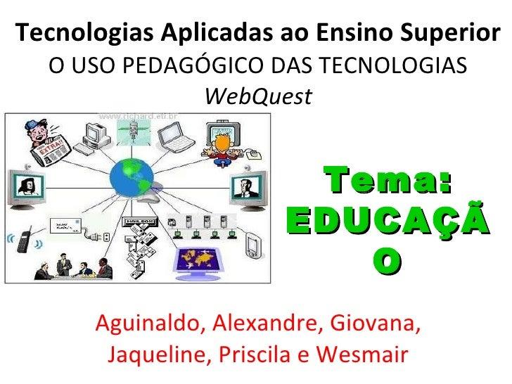 Tecnologias Aplicadas ao Ensino Superior O USO PEDAGÓGICO DAS TECNOLOGIAS WebQuest Aguinaldo, Alexandre, Giovana, Jaquelin...