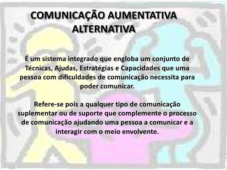 COMUNICAÇÃO AUMENTATIVA         ALTERNATIVA É um sistema integrado que engloba um conjunto de Técnicas, Ajudas, Estratégia...