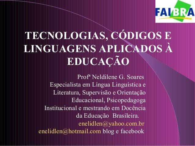 TECNOLOGIAS, CÓDIGOS E LINGUAGENS APLICADOS À EDUCAÇÃO Profª Neldilene G. Soares Especialista em Língua Linguística e Lite...