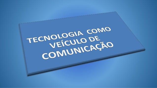 Tecnologias como veículo de comunicação  As Novas Tecnologias de Informação e Comunicação são tecnologias e  métodos para ...