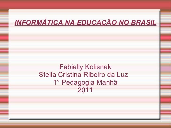INFORMÁTICA NA EDUCAÇÃO NO BRASIL Fabielly Kolisnek Stella Cristina Ribeiro da Luz  1° Pedagogia Manhã 2011