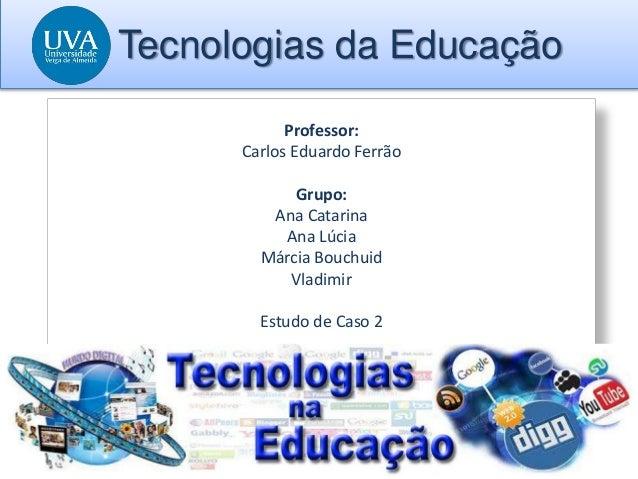 Tecnologias da Educação Professor: Carlos Eduardo Ferrão Grupo: Ana Catarina Ana Lúcia Márcia Bouchuid Vladimir Estudo de ...